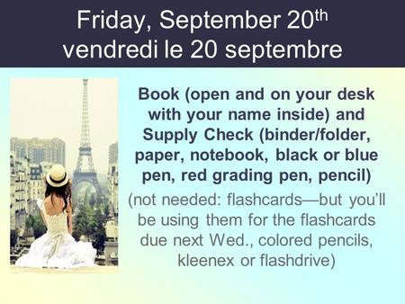 Friday, September 20 th vendredi le 20 septembre Book (open and on your desk with your name inside) and Supply Check (binder/folder, paper, notebook, black.