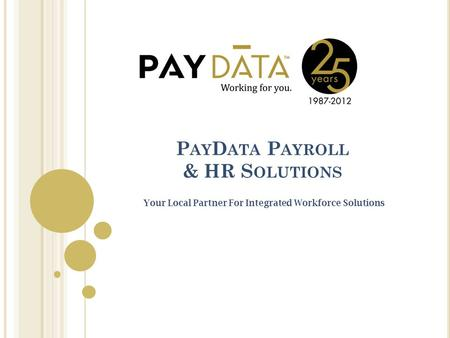 P AY D ATA P AYROLL & HR S OLUTIONS Your Local Partner For Integrated Workforce Solutions.
