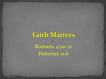 Faith Matters Romans 4:20-21 Hebrews 11:6.