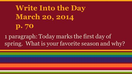Write Into the Day March 20, 2014 p. 70 1 paragraph: Today marks the first day of spring. What is your favorite season and why?