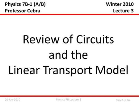 Physics 7B Lecture 320-Jan-2010 Slide 1 of 20 Physics 7B-1 (A/B) Professor Cebra Review of Circuits and the Linear Transport Model Winter 2010 Lecture.