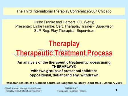 The Third International Theraplay Conference 2007 Chicago Ulrike Franke and Herbert H.G. Wettig Presenter: Ulrike Franke, Cert. Theraplay Trainer - Supervisor.
