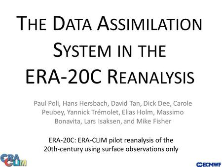 T HE D ATA A SSIMILATION S YSTEM IN THE ERA-20C R EANALYSIS ERA-20C: ERA-CLIM pilot reanalysis of the 20th-century using surface observations only Paul.