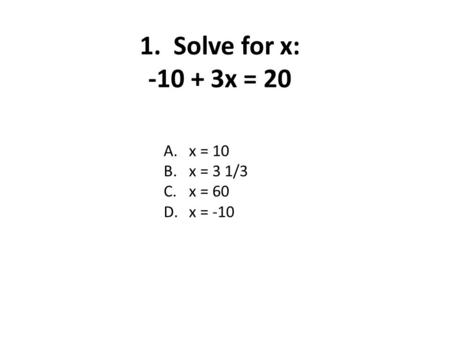 1. Solve for x: -10 + 3x = 20 A.x = 10 B.x = 3 1/3 C.x = 60 D.x = -10.