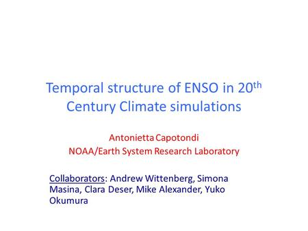 Temporal structure of ENSO in 20 th Century Climate simulations Antonietta Capotondi NOAA/Earth System Research Laboratory Collaborators: Andrew Wittenberg,