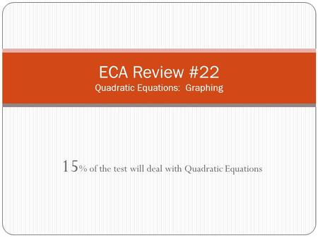 15 % of the test will deal with Quadratic Equations ECA Review #22 Quadratic Equations: Graphing.