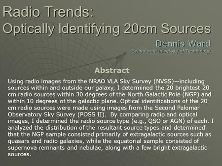 Radio Trends: Optically Identifying 20cm Sources Dennis Ward Swinburne University of Technology Abstract Using radio images from the NRAO VLA Sky Survey.