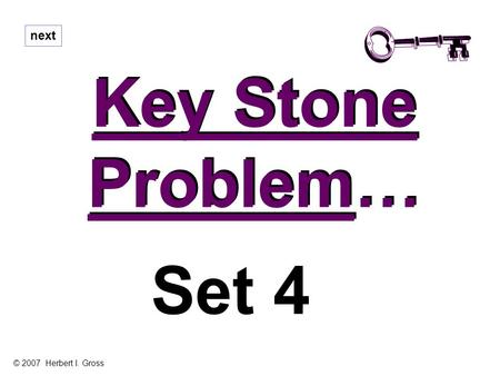 Key Stone Problem… Key Stone Problem… next Set 4 © 2007 Herbert I. Gross.