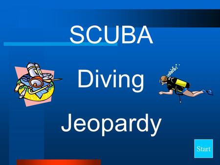 Start SCUBA Diving Jeopardy Final Jeopardy Question PressureVolumeAir SpacesNitrogenEquipment 10 20 30 40 50.