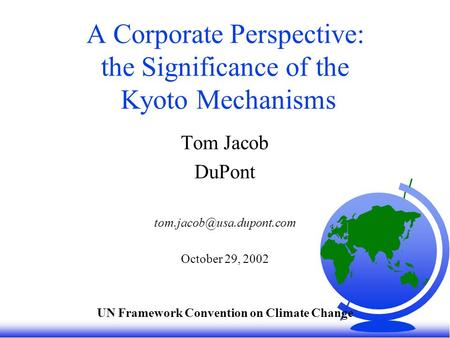 A Corporate Perspective: the Significance of the Kyoto Mechanisms Tom Jacob DuPont October 29, 2002 UN Framework Convention on.