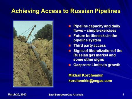 March 20, 2003 East European Gas Analysis 1 Achieving Access to Russian Pipelines Pipeline capacity and daily flows – simple exercises Future bottlenecks.