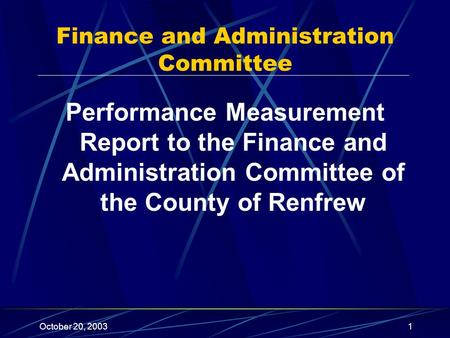 October 20, 20031 Performance Measurement Report to the Finance and Administration Committee of the County of Renfrew Finance and Administration Committee.