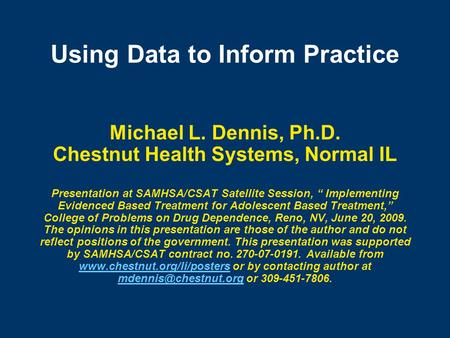 "Using Data to Inform Practice Michael L. Dennis, Ph.D. Chestnut Health Systems, Normal IL Presentation at SAMHSA/CSAT Satellite Session, "" Implementing."