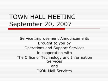 TOWN HALL MEETING September 20, 2007 Service Improvement Announcements Brought to you by Operations and Support Services in cooperation with The Office.