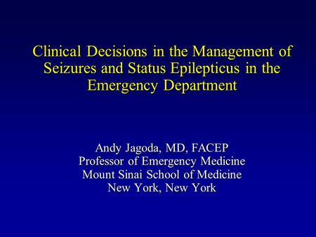 Clinical Decisions in the Management of Seizures and Status Epilepticus in the Emergency Department Andy Jagoda, MD, FACEP Professor of Emergency Medicine.