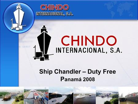Ship Chandler – Duty Free P anamá 2008. Chindo Internacional, S.A. is a company based in the Republic of Panama, that operates since 1990, with offices.