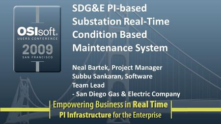 SDG&E PI-based Substation Real-Time Condition Based Maintenance System Neal Bartek, Project Manager Subbu Sankaran, Software Team Lead - San Diego Gas.