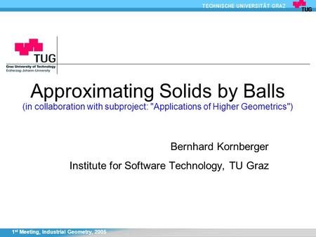 1 st Meeting, Industrial Geometry, 2005 Approximating Solids by Balls (in collaboration with subproject: Applications of Higher Geometrics) Bernhard.