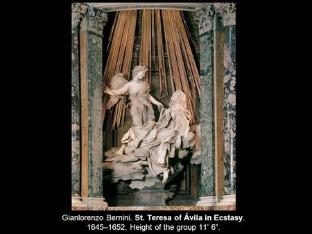 "Gianlorenzo Bernini. St. Teresa of Ávila in Ecstasy. 1645–1652. Height of the group 11' 6""."