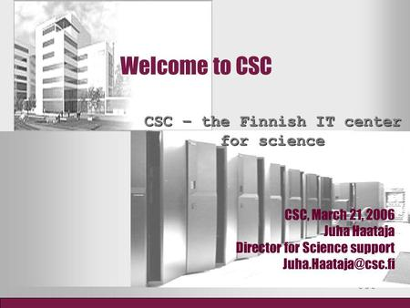 Welcome to CSC CSC – the Finnish IT center for science CSC, March 21, 2006 Juha Haataja Director for Science support
