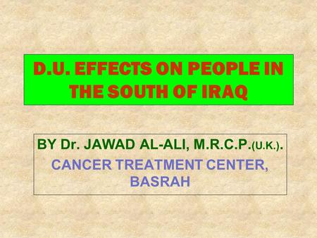 D.U. EFFECTS ON PEOPLE IN THE SOUTH OF IRAQ BY Dr. JAWAD AL-ALI, M.R.C.P. (U.K.). CANCER TREATMENT CENTER, BASRAH.