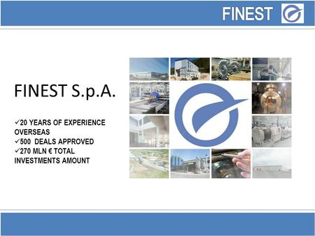 FINEST S.p.A. 20 YEARS OF EXPERIENCE OVERSEAS 500 DEALS APPROVED 270 MLN € TOTAL INVESTMENTS AMOUNT.