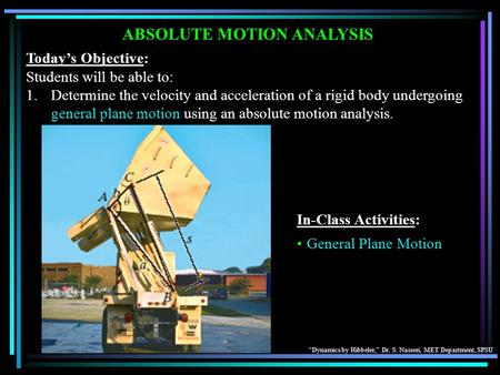 """Dynamics by Hibbeler,"" Dr. S. Nasseri, MET Department, SPSU ABSOLUTE MOTION ANALYSIS Today's Objective: Students will be able to: 1.Determine the velocity."