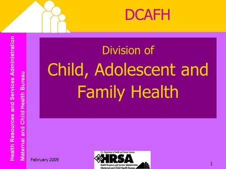 Health Resources and Services Administration Maternal and Child Health Bureau February 2009 1 Division of Child, Adolescent and Family Health DCAFH.