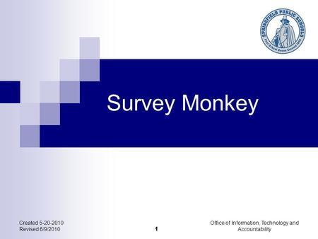 Created 5-20-2010 Revised 6/9/2010 Office of Information, Technology and Accountability 1 Survey Monkey.