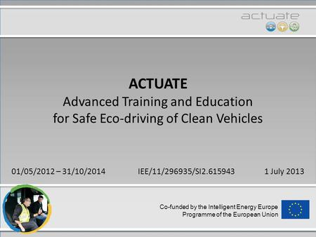 Co-funded by the Intelligent Energy Europe Programme of the European Union ACTUATE Advanced Training and Education for Safe Eco-driving of Clean Vehicles.