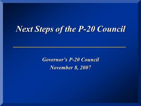 Next Steps of the P-20 Council Governor's P-20 Council November 8, 2007.
