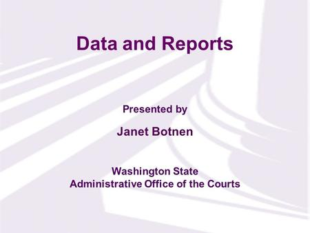 Presented by Washington State Administrative Office of the Courts Data and Reports Janet Botnen.