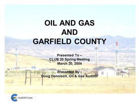 OIL AND GAS AND GARFIELD COUNTY Presented To – CLUB 20 Spring Meeting March 20, 2004 Presented By - Doug Dennison, Oil & Gas Auditor.