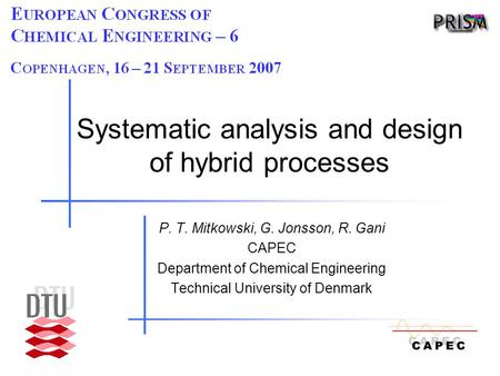 Systematic analysis and design of hybrid processes P. T. Mitkowski, G. Jonsson, R. Gani CAPEC Department of Chemical Engineering Technical University of.