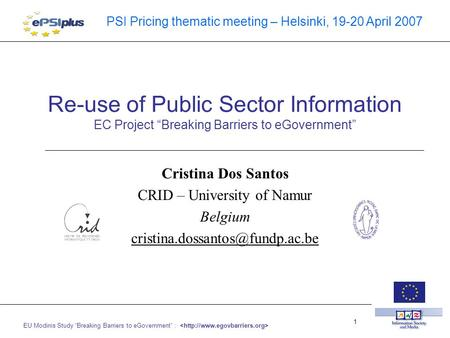 "EU Modinis Study ""Breaking Barriers to eGovernment"" : 1 PSI Pricing thematic meeting – Helsinki, 19-20 April 2007 Re-use of Public Sector Information EC."