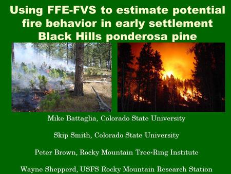 Using FFE-FVS to estimate potential fire behavior in early settlement Black Hills ponderosa pine Mike Battaglia, Colorado State University Skip Smith,