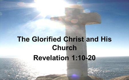 The Glorified Christ and His Church Revelation 1:10-20.