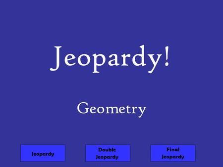 Jeopardy! Geometry Jeopardy Double Jeopardy Final Jeopardy.