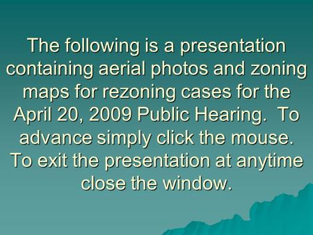 The following is a presentation containing aerial photos and zoning maps for rezoning cases for the April 20, 2009 Public Hearing. To advance simply click.