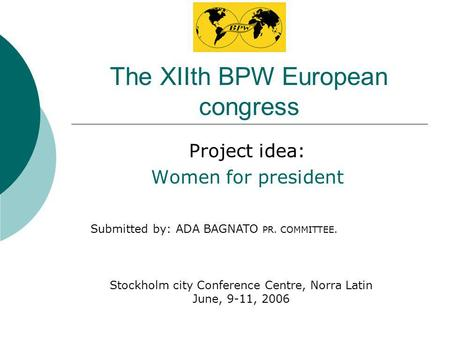 The XIIth BPW European congress Project idea: Women for president Stockholm city Conference Centre, Norra Latin June, 9-11, 2006 Submitted by: ADA BAGNATO.