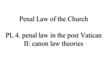 Penal Law of the Church PL 4. penal law in the post Vatican II: canon law theories.