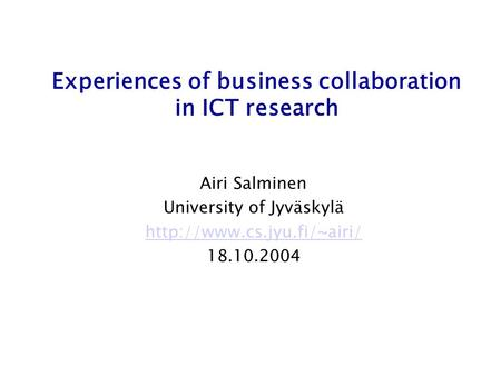 Experiences of business collaboration in ICT research Airi Salminen University of Jyväskylä  18.10.2004.
