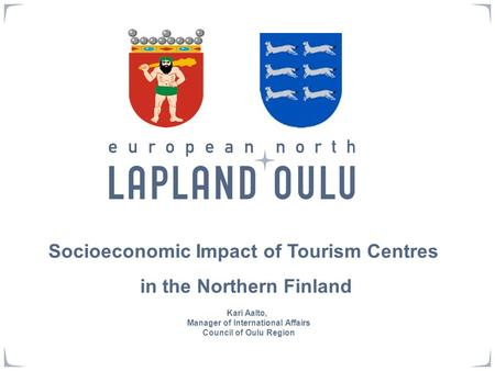 Socioeconomic Impact of Tourism Centres in the Northern Finland Kari Aalto, Manager of International Affairs Council of Oulu Region.