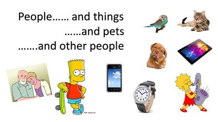People…… and things ……and pets …….and other people.