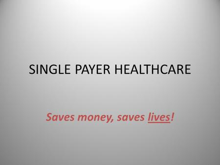 SINGLE PAYER HEALTHCARE Saves money, saves lives!.