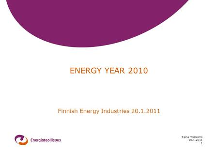 20.1.2011 Taina Wilhelms 1 ENERGY YEAR 2010 Finnish Energy Industries 20.1.2011.