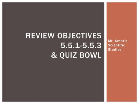 Mr. Smet's Scientific Studies REVIEW OBJECTIVES 5.5.1-5.5.3 & QUIZ BOWL.