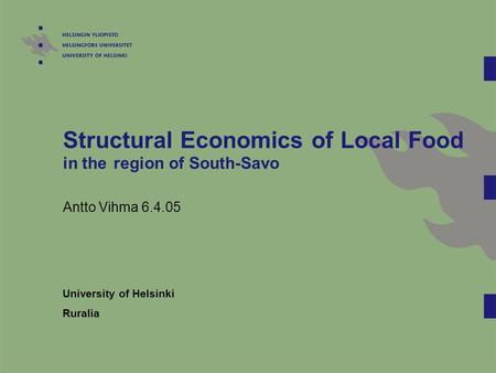Structural Economics of Local Food in the region of South-Savo Antto Vihma 6.4.05 University of Helsinki Ruralia.