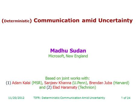 Of 24 11/20/2012TIFR: Deterministic Communication Amid Uncertainty1 ( Deterministic ) Communication amid Uncertainty Madhu Sudan Microsoft, New England.