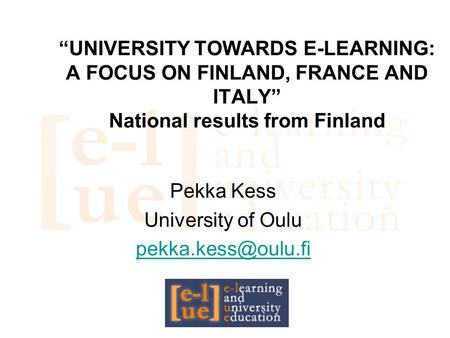 """UNIVERSITY TOWARDS E-LEARNING: A FOCUS ON FINLAND, FRANCE AND ITALY"" National results from Finland Pekka Kess University of Oulu"